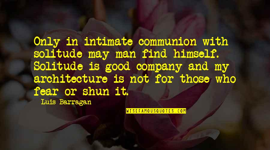 Good Company Quotes By Luis Barragan: Only in intimate communion with solitude may man