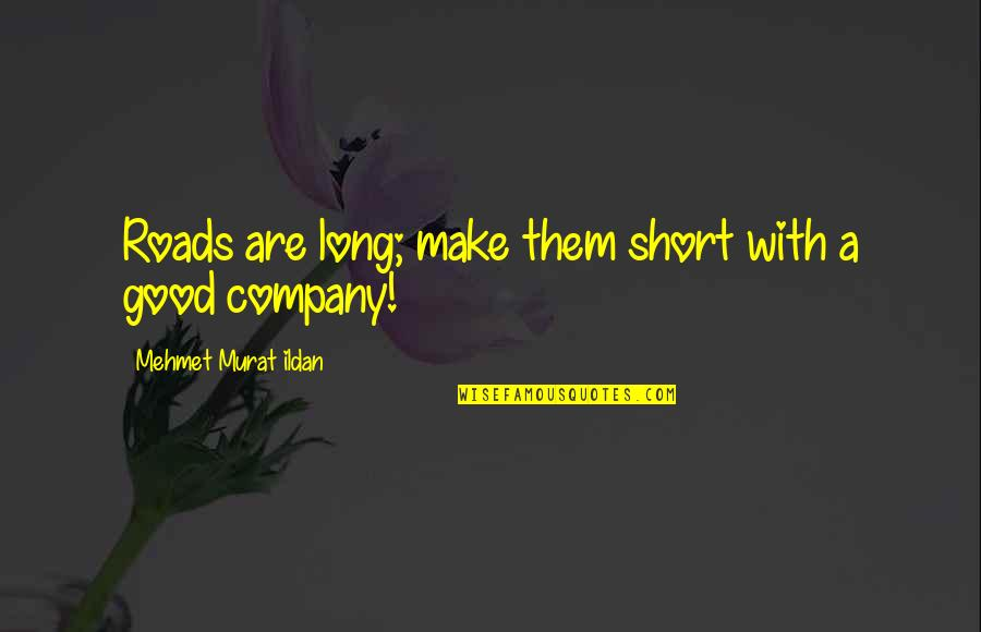 Good Company Quotes By Mehmet Murat Ildan: Roads are long; make them short with a