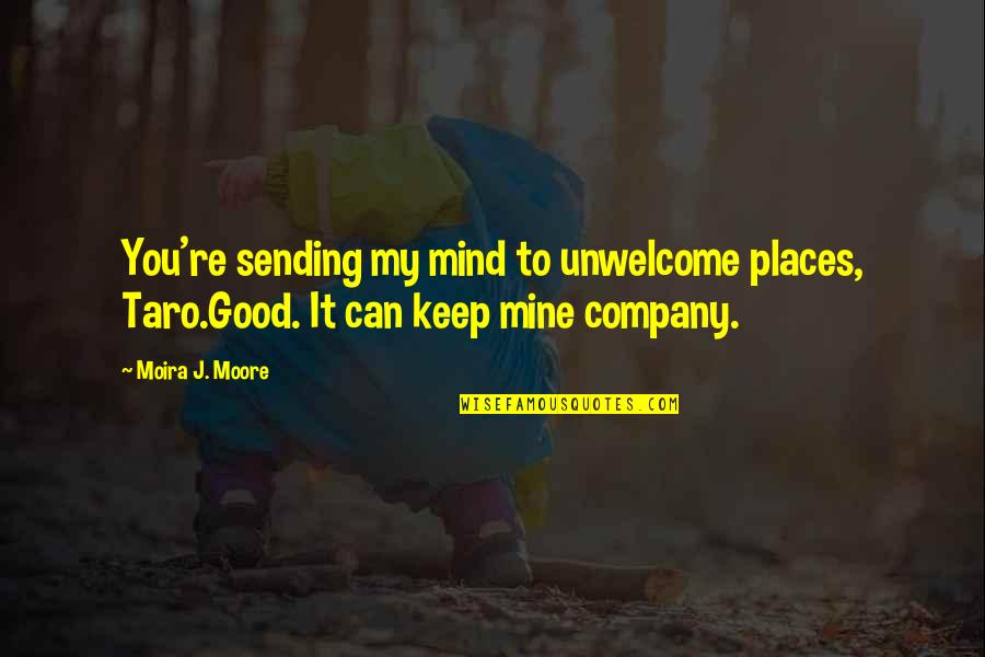 Good Company Quotes By Moira J. Moore: You're sending my mind to unwelcome places, Taro.Good.