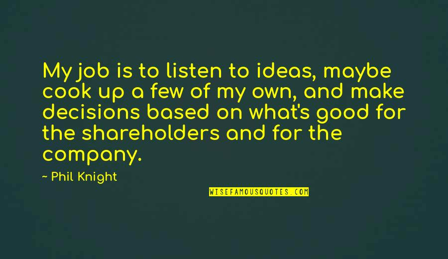Good Company Quotes By Phil Knight: My job is to listen to ideas, maybe