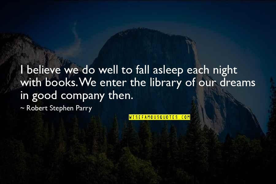 Good Company Quotes By Robert Stephen Parry: I believe we do well to fall asleep