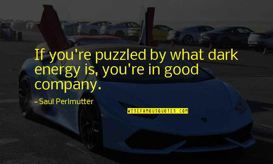 Good Company Quotes By Saul Perlmutter: If you're puzzled by what dark energy is,