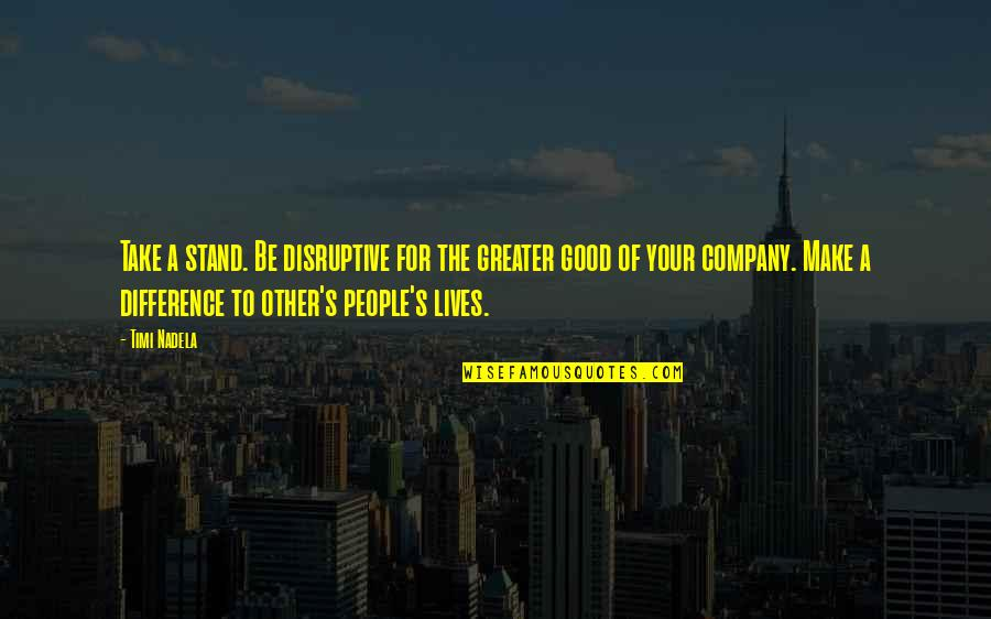 Good Company Quotes By Timi Nadela: Take a stand. Be disruptive for the greater