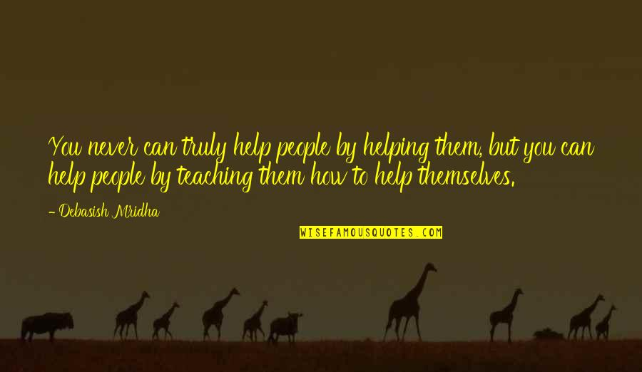 Good Craftsman Quotes By Debasish Mridha: You never can truly help people by helping