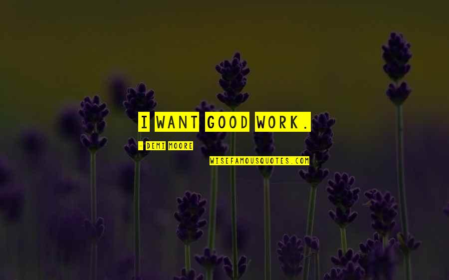 Good Demi Quotes By Demi Moore: I want good work.
