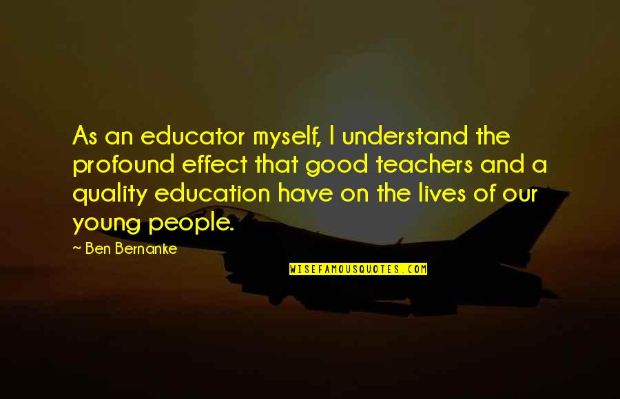 Good Educator Quotes By Ben Bernanke: As an educator myself, I understand the profound