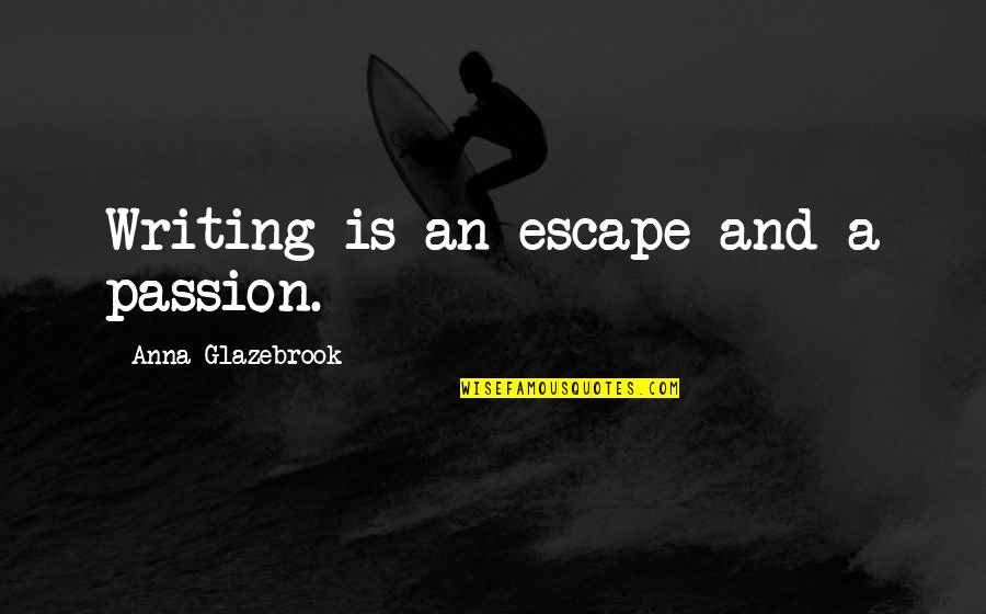 Good Entertaining Quotes By Anna Glazebrook: Writing is an escape and a passion.