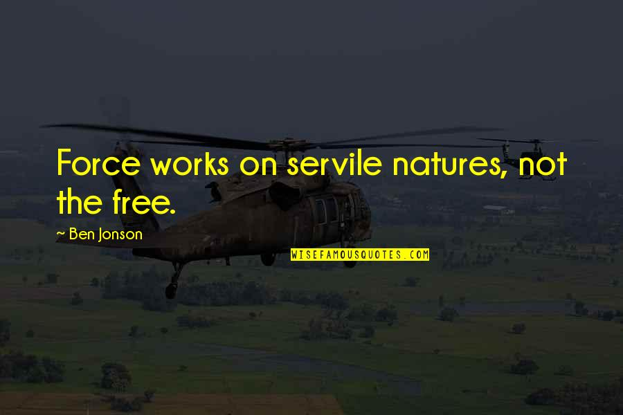 Good Entertaining Quotes By Ben Jonson: Force works on servile natures, not the free.