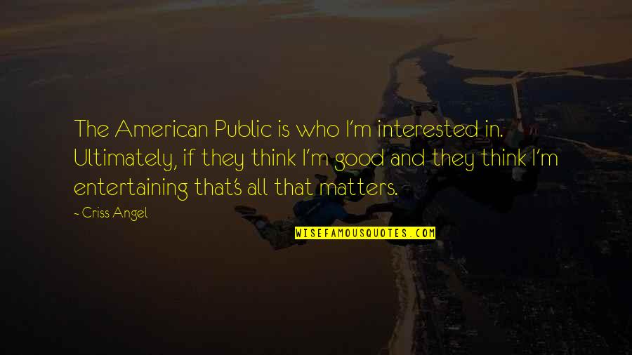 Good Entertaining Quotes By Criss Angel: The American Public is who I'm interested in.