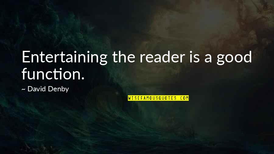Good Entertaining Quotes By David Denby: Entertaining the reader is a good function.