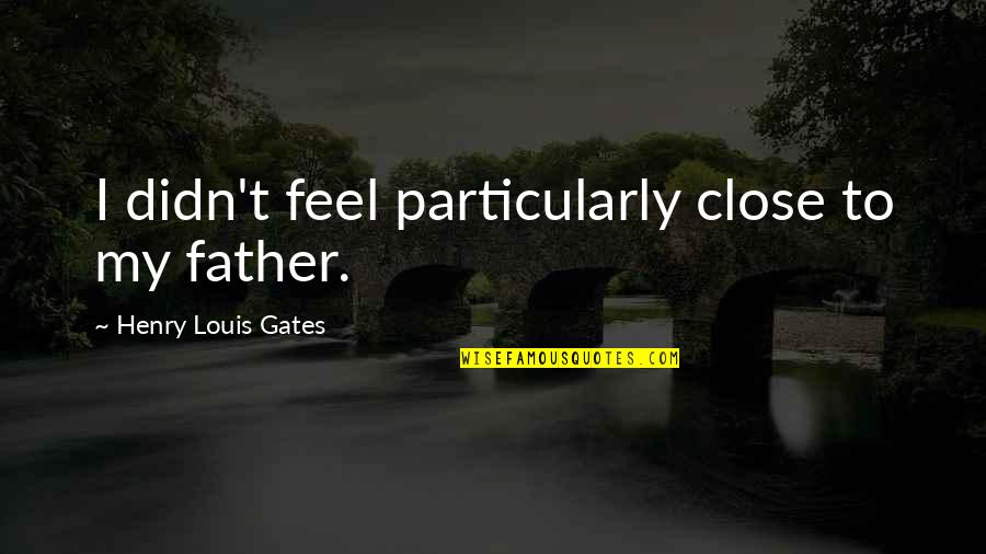 Good Entertaining Quotes By Henry Louis Gates: I didn't feel particularly close to my father.