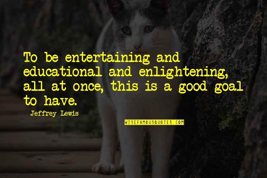 Good Entertaining Quotes By Jeffrey Lewis: To be entertaining and educational and enlightening, all