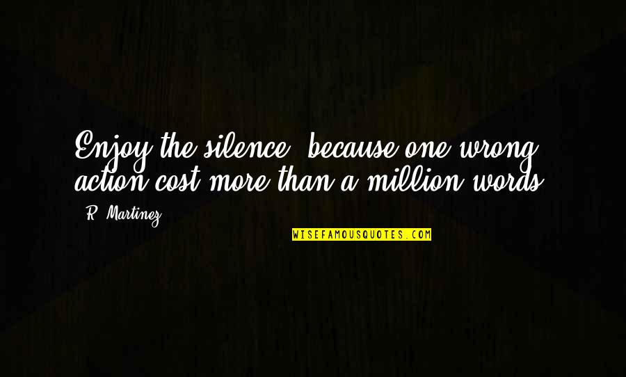 Good Entertaining Quotes By R. Martinez: Enjoy the silence, because one wrong action cost