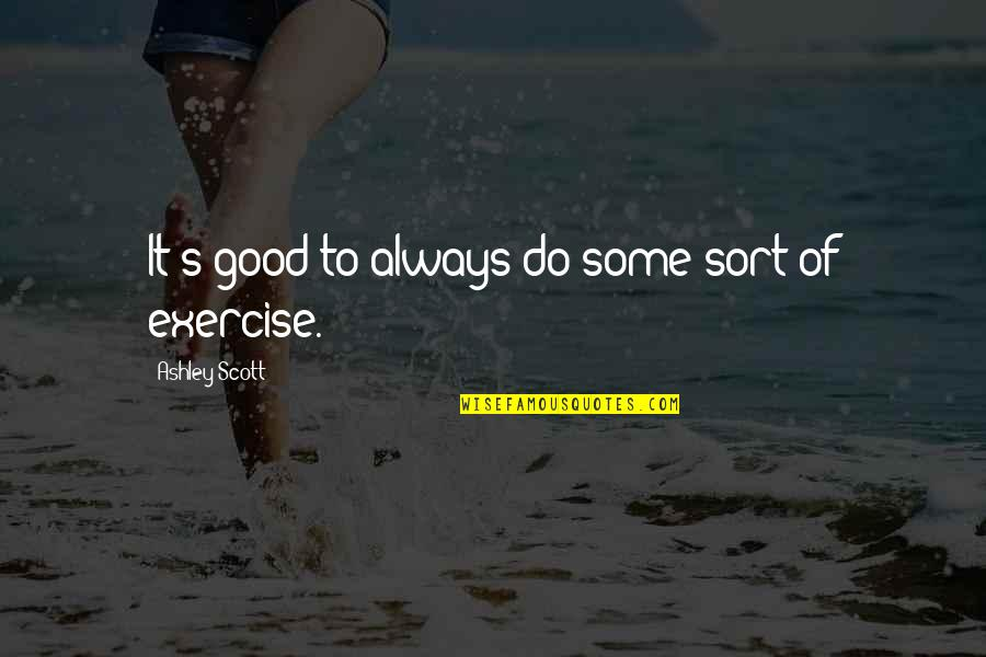 Good Exercise Quotes By Ashley Scott: It's good to always do some sort of