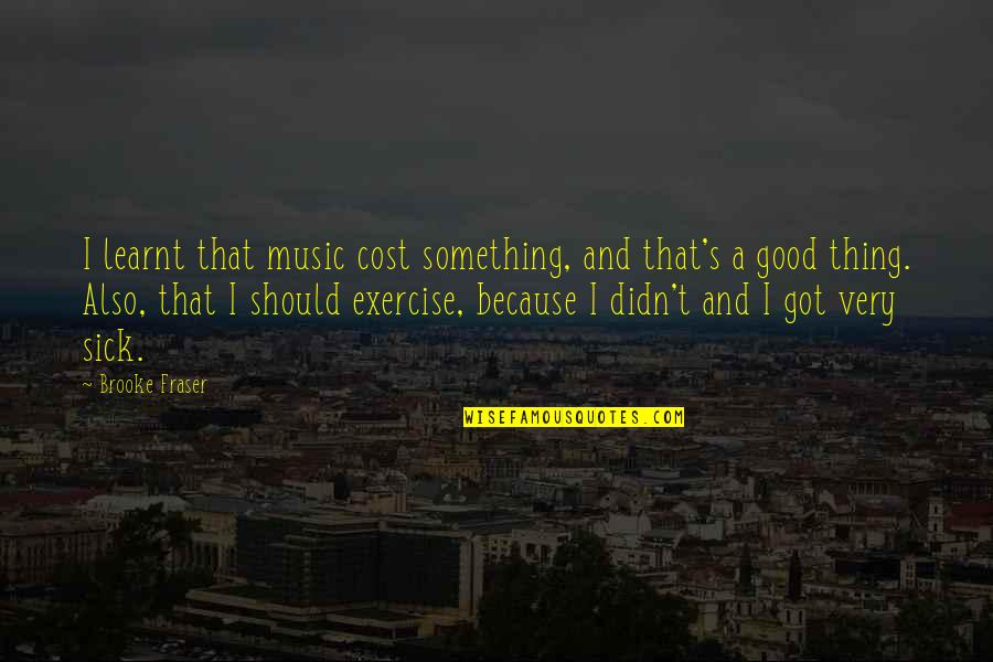 Good Exercise Quotes By Brooke Fraser: I learnt that music cost something, and that's