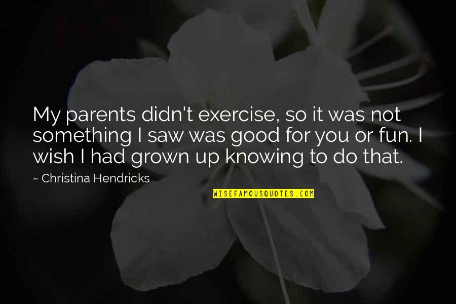 Good Exercise Quotes By Christina Hendricks: My parents didn't exercise, so it was not
