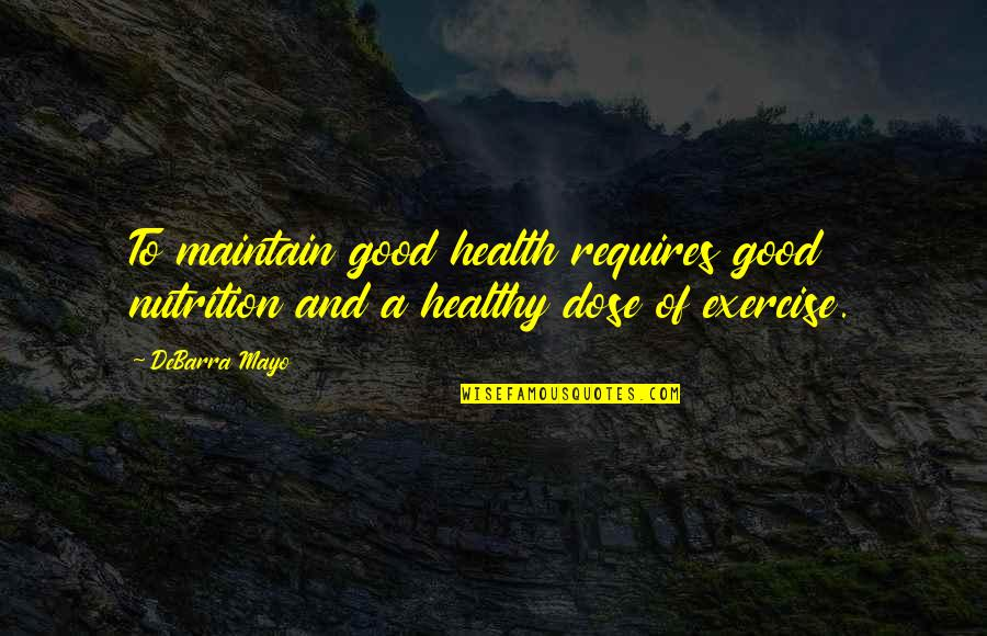 Good Exercise Quotes By DeBarra Mayo: To maintain good health requires good nutrition and