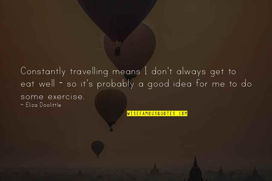 Good Exercise Quotes By Eliza Doolittle: Constantly travelling means I don't always get to