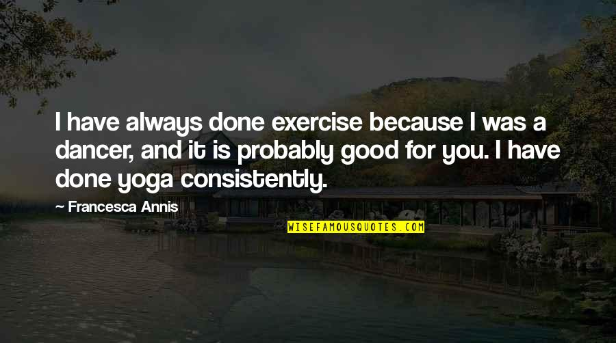 Good Exercise Quotes By Francesca Annis: I have always done exercise because I was