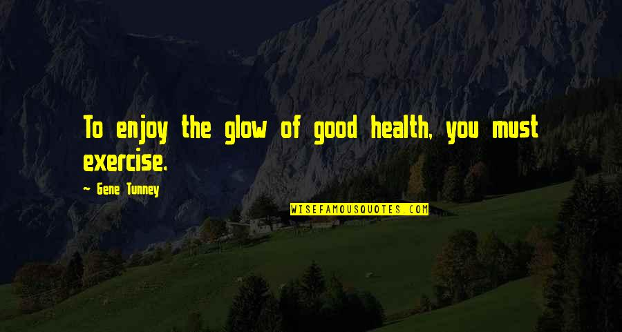 Good Exercise Quotes By Gene Tunney: To enjoy the glow of good health, you