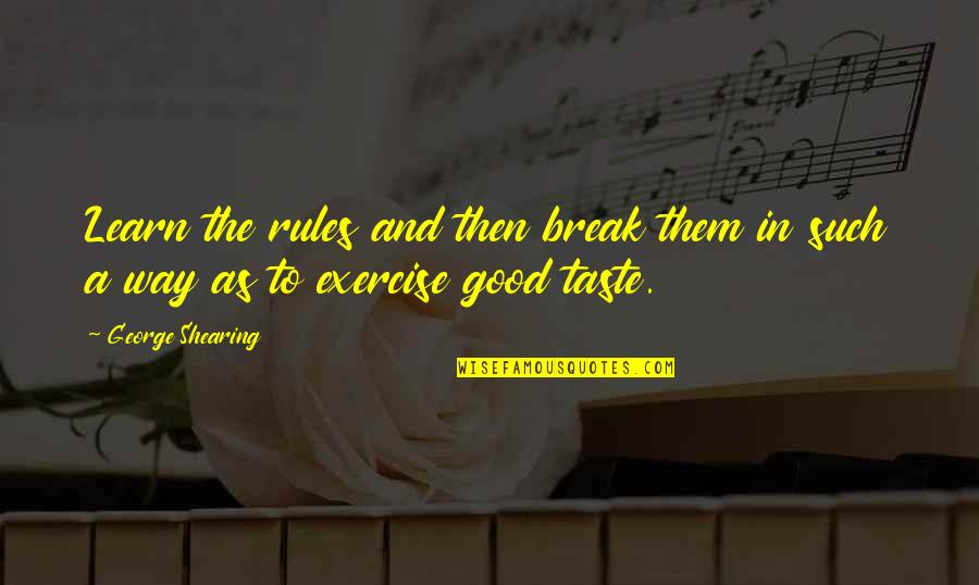 Good Exercise Quotes By George Shearing: Learn the rules and then break them in