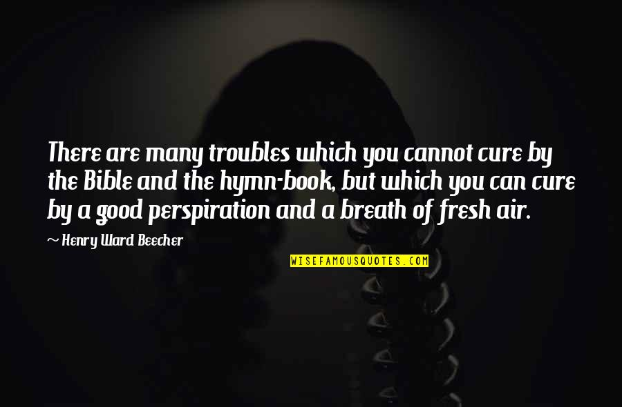 Good Exercise Quotes By Henry Ward Beecher: There are many troubles which you cannot cure