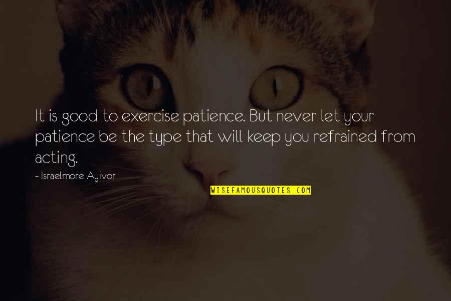Good Exercise Quotes By Israelmore Ayivor: It is good to exercise patience. But never