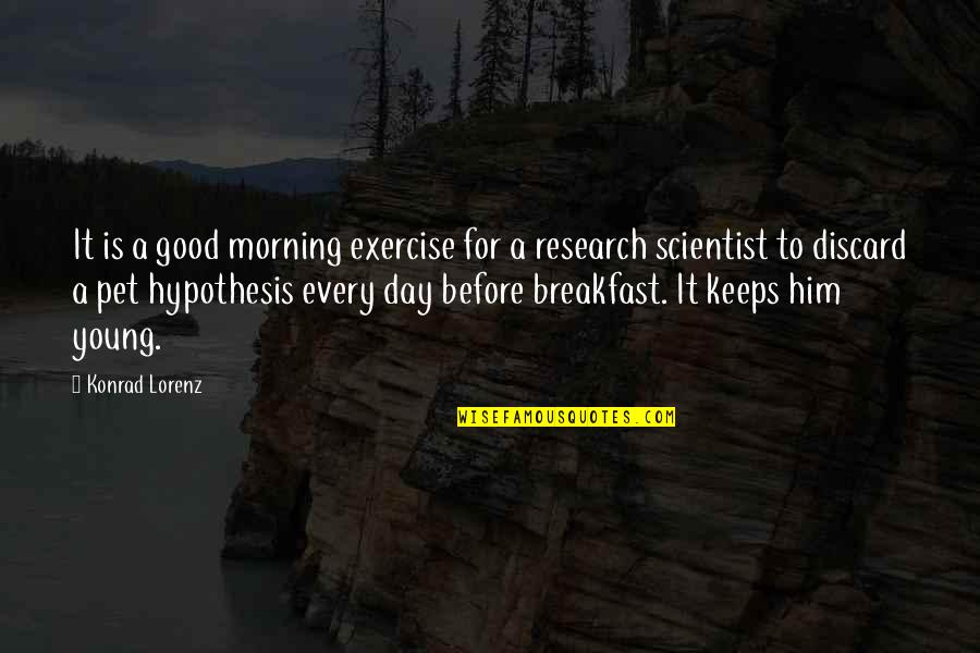 Good Exercise Quotes By Konrad Lorenz: It is a good morning exercise for a