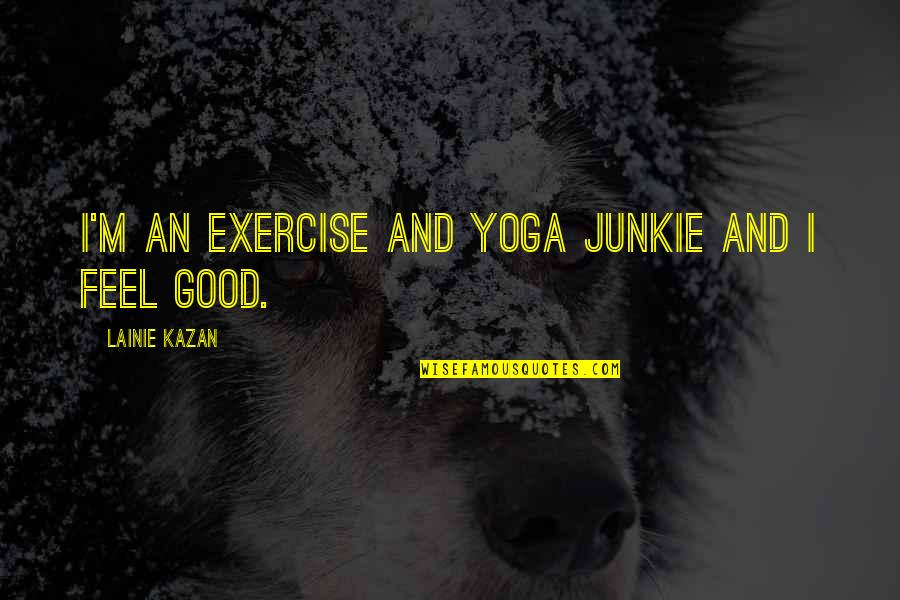Good Exercise Quotes By Lainie Kazan: I'm an exercise and yoga junkie and I