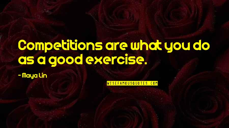 Good Exercise Quotes By Maya Lin: Competitions are what you do as a good