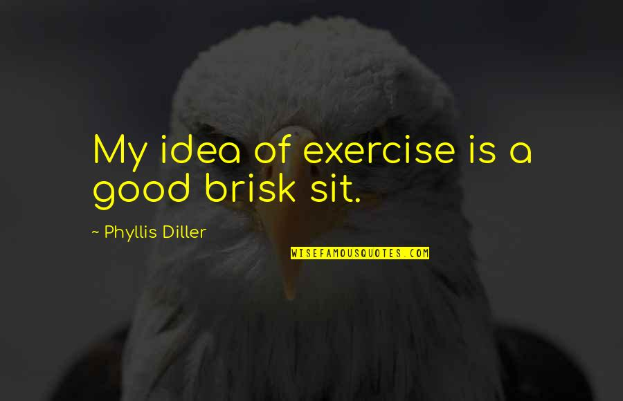 Good Exercise Quotes By Phyllis Diller: My idea of exercise is a good brisk