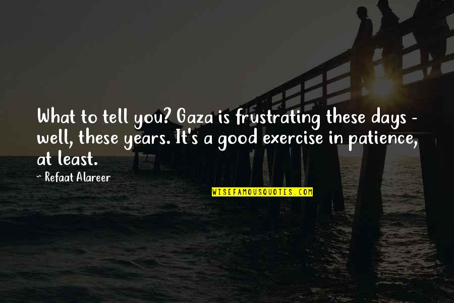 Good Exercise Quotes By Refaat Alareer: What to tell you? Gaza is frustrating these