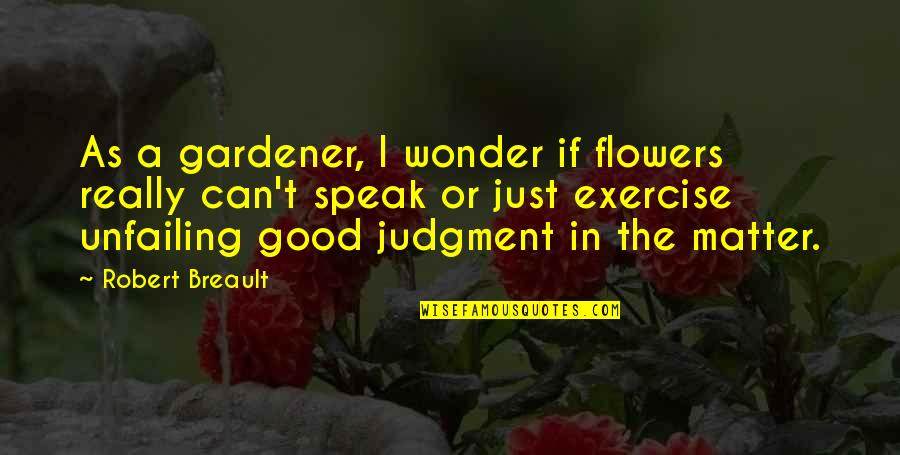 Good Exercise Quotes By Robert Breault: As a gardener, I wonder if flowers really
