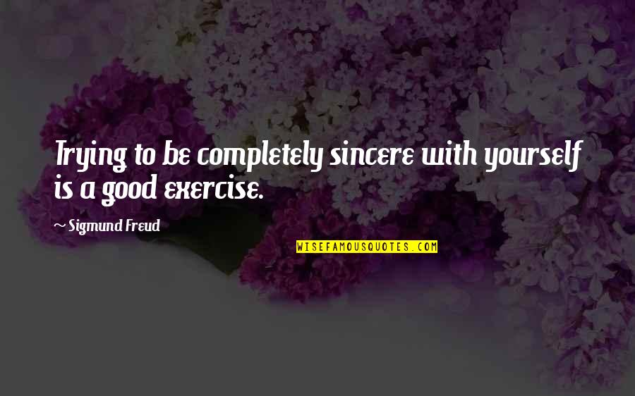 Good Exercise Quotes By Sigmund Freud: Trying to be completely sincere with yourself is