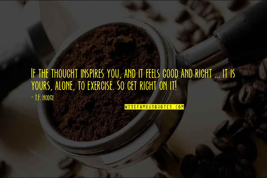 Good Exercise Quotes By T.F. Hodge: If the thought inspires you, and it feels