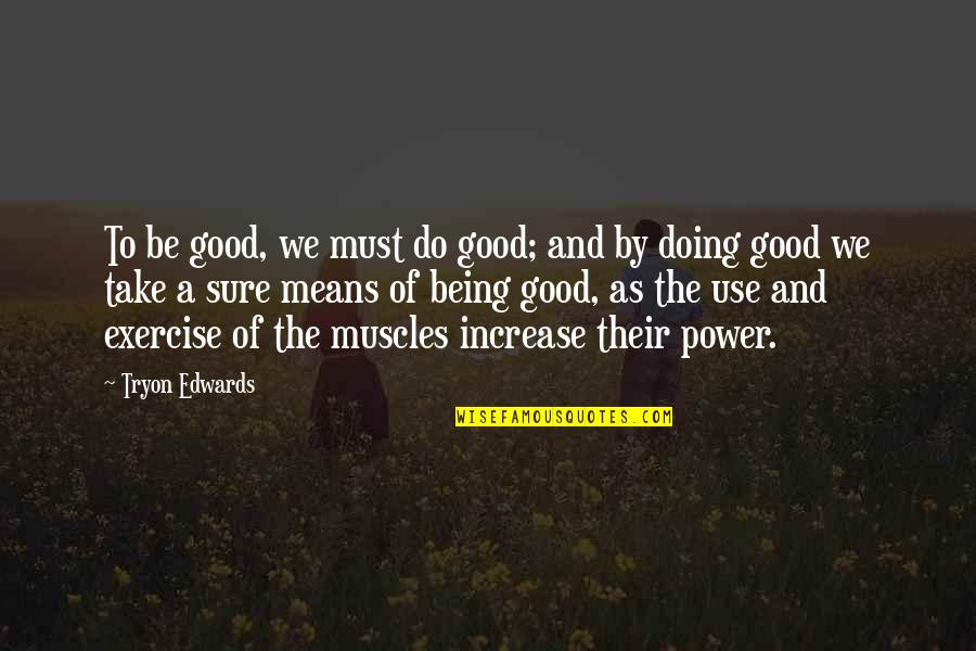 Good Exercise Quotes By Tryon Edwards: To be good, we must do good; and
