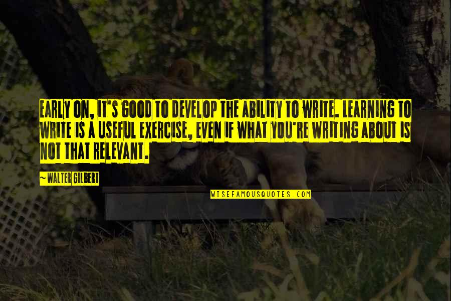 Good Exercise Quotes By Walter Gilbert: Early on, it's good to develop the ability