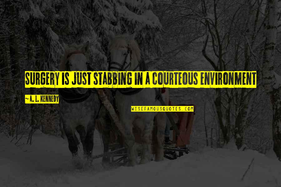 Good Family Communication Quotes By A. L. Kennedy: Surgery is just stabbing in a courteous environment