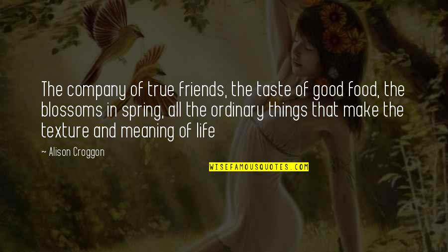 Good Food With Good Friends Quotes By Alison Croggon: The company of true friends, the taste of