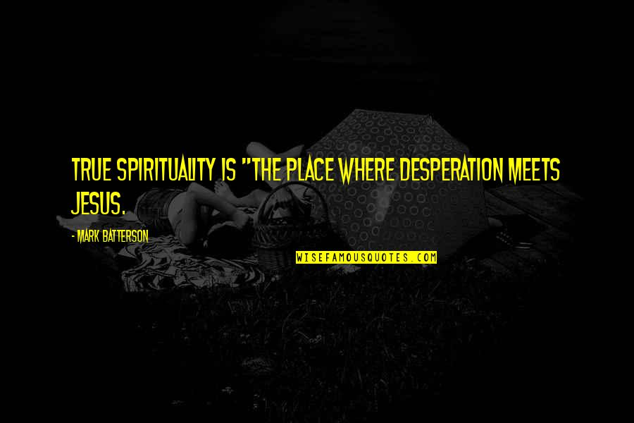 """Good Food With Good Friends Quotes By Mark Batterson: True spirituality is """"the place where desperation meets"""