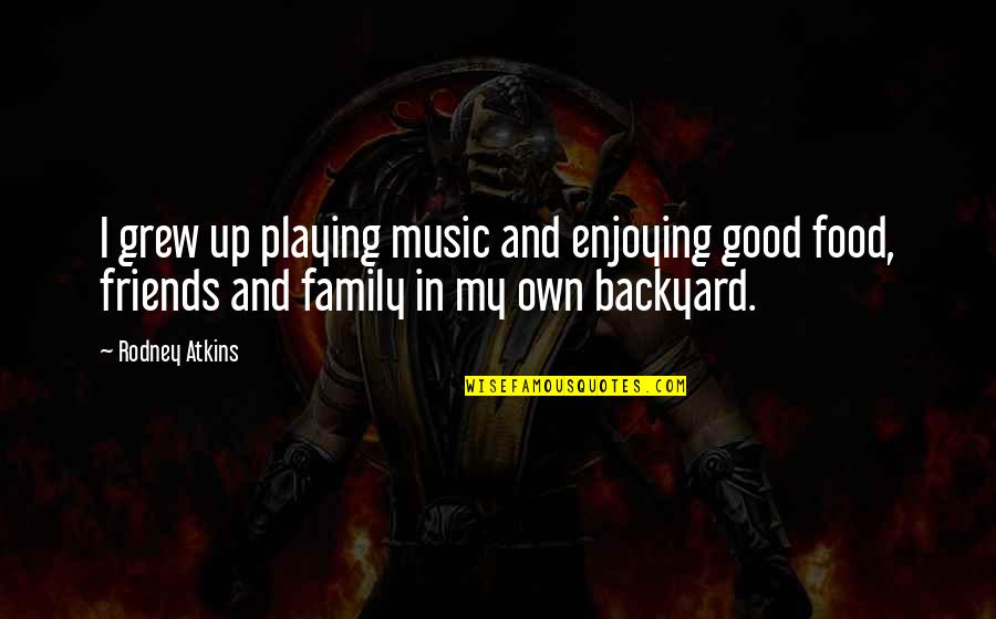 Good Food With Good Friends Quotes By Rodney Atkins: I grew up playing music and enjoying good