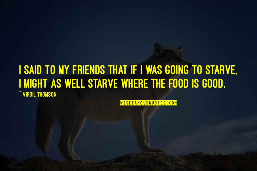 Good Food With Good Friends Quotes By Virgil Thomson: I said to my friends that if I