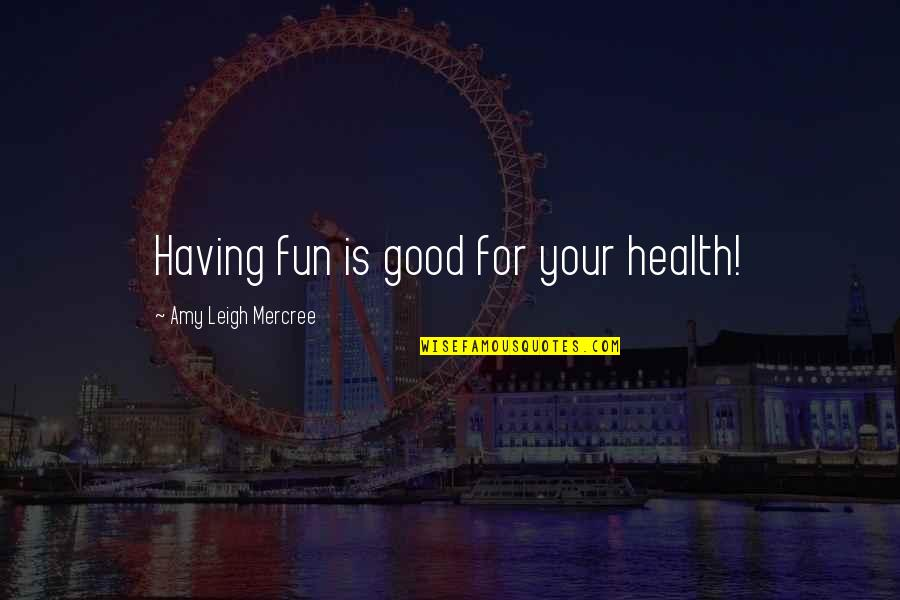 Good For Health Quotes By Amy Leigh Mercree: Having fun is good for your health!