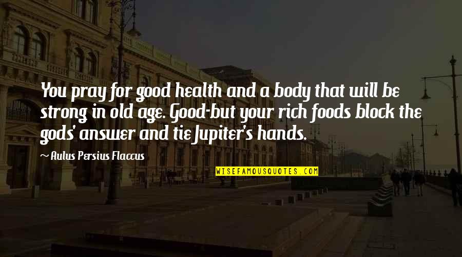Good For Health Quotes By Aulus Persius Flaccus: You pray for good health and a body
