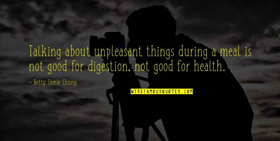 Good For Health Quotes By Betty Jamie Chung: Talking about unpleasant things during a meal is