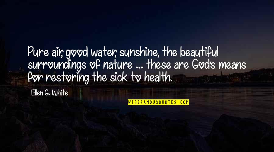 Good For Health Quotes By Ellen G. White: Pure air, good water, sunshine, the beautiful surroundings