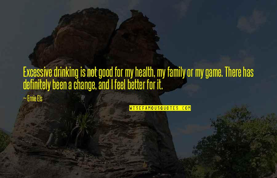 Good For Health Quotes By Ernie Els: Excessive drinking is not good for my health,