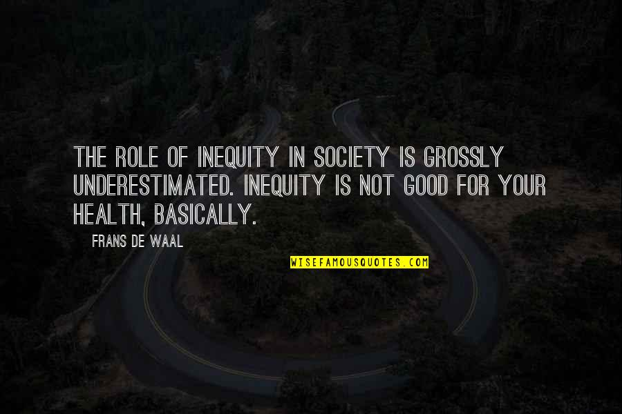 Good For Health Quotes By Frans De Waal: The role of inequity in society is grossly