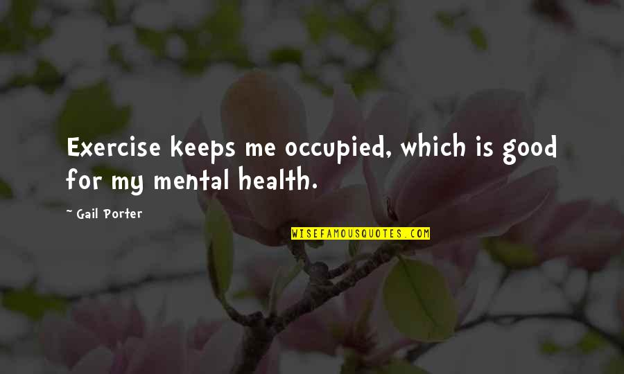 Good For Health Quotes By Gail Porter: Exercise keeps me occupied, which is good for