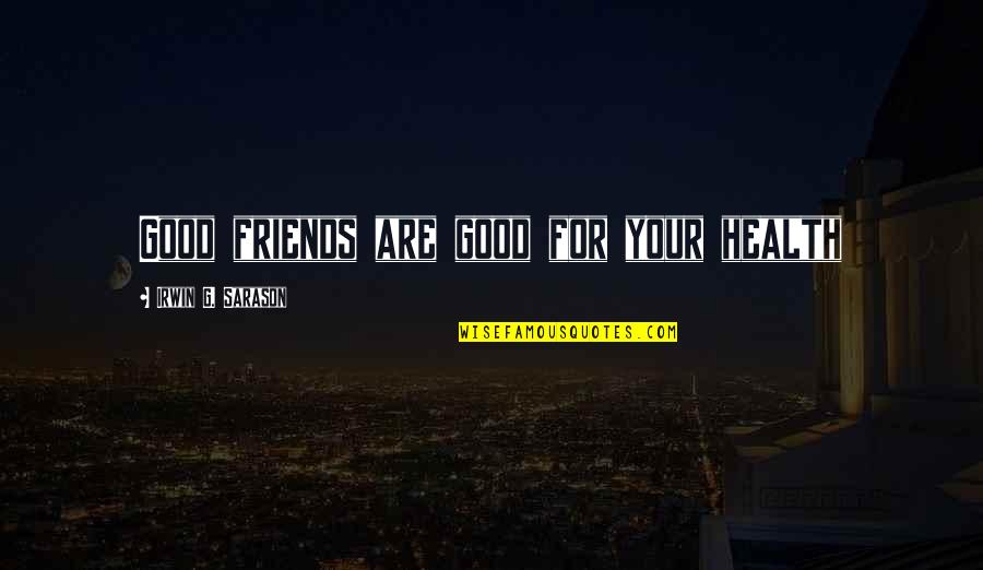 Good For Health Quotes By Irwin G. Sarason: Good friends are good for your health